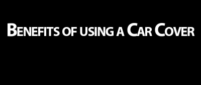 Benefits of using a Car Cover