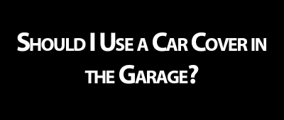 Should I Use a Car Cover in the Garage?