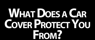 What Does a Car Cover Protect You From?